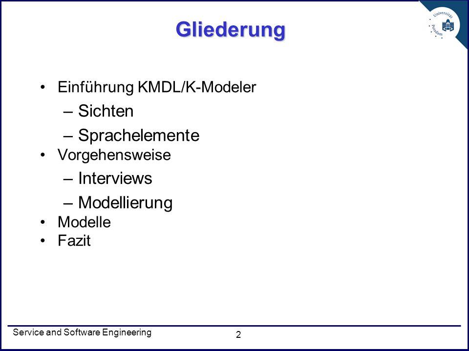 Service and Software Engineering 3 KMDL/K-Modeler Knowledge Modeling and Description Language (KMDL®) Schwerpunkt: Modellierung wissensintensiver Geschäftsprozesse Insbesondere Modellierung, Analyse und Bewertung von Wissensflüssen und Wissenskonversionen Aufzeigen von Wissenspotenzialen Tool: K-Modeler