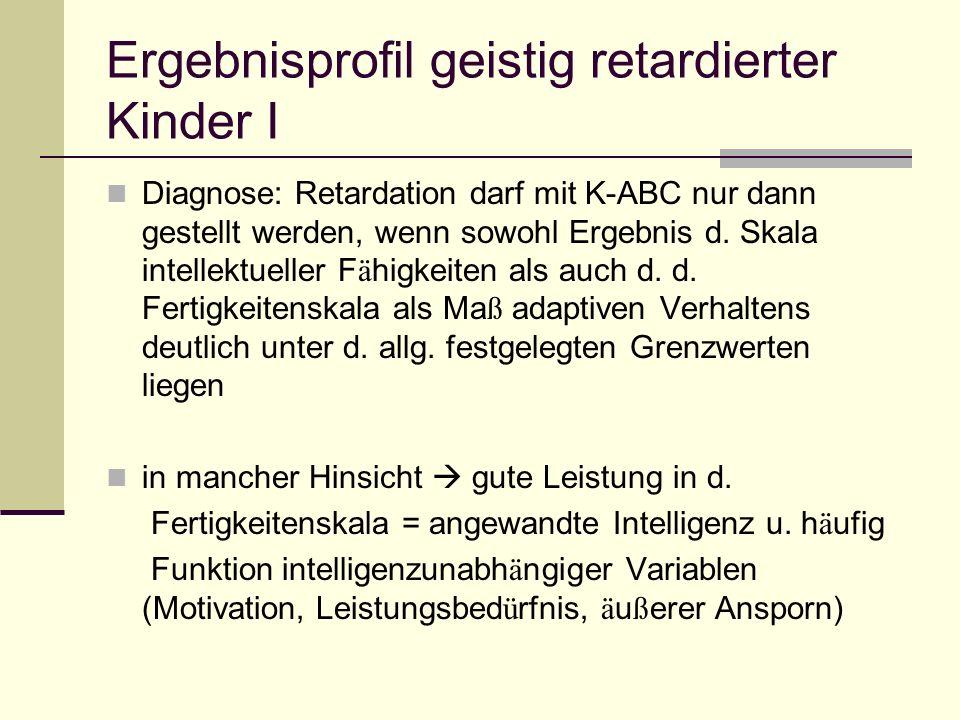 Ergebnisprofil geistig retardierter Kinder I Diagnose: Retardation darf mit K-ABC nur dann gestellt werden, wenn sowohl Ergebnis d. Skala intellektuel
