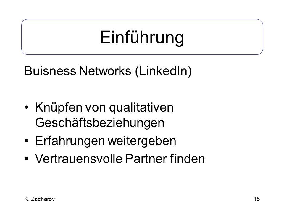 15 Einführung Buisness Networks (LinkedIn) Knüpfen von qualitativen Geschäftsbeziehungen Erfahrungen weitergeben Vertrauensvolle Partner finden K. Zac