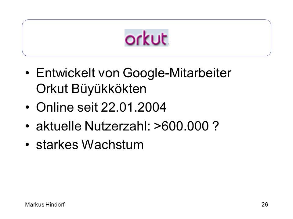 26 Orkut Entwickelt von Google-Mitarbeiter Orkut Büyükkökten Online seit 22.01.2004 aktuelle Nutzerzahl: >600.000 ? starkes Wachstum Markus Hindorf