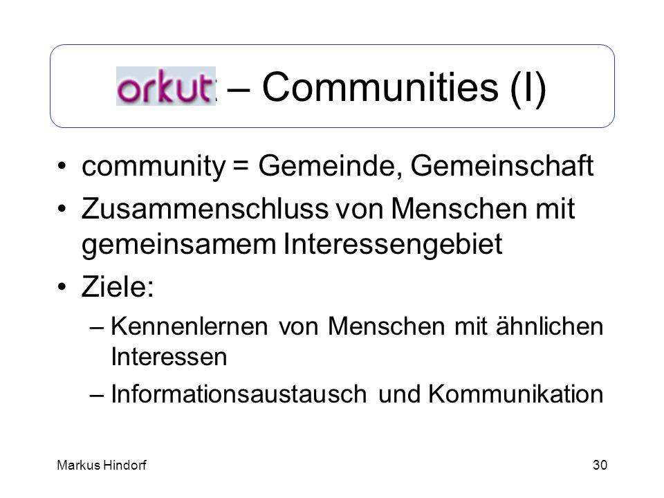 30 Orkut – Communities (I) community = Gemeinde, Gemeinschaft Zusammenschluss von Menschen mit gemeinsamem Interessengebiet Ziele: –Kennenlernen von M