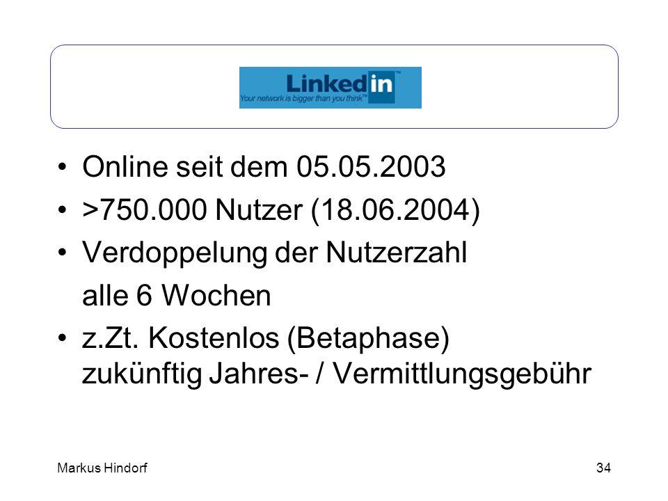 34 LinkedIn Online seit dem 05.05.2003 >750.000 Nutzer (18.06.2004) Verdoppelung der Nutzerzahl alle 6 Wochen z.Zt. Kostenlos (Betaphase) zukünftig Ja
