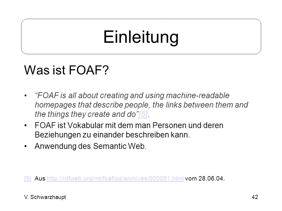 42 Einleitung Was ist FOAF? FOAF is all about creating and using machine-readable homepages that describe people, the links between them and the thing