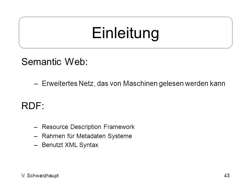 43 Einleitung Semantic Web: –Erweitertes Netz, das von Maschinen gelesen werden kann RDF: –Resource Description Framework –Rahmen für Metadaten System
