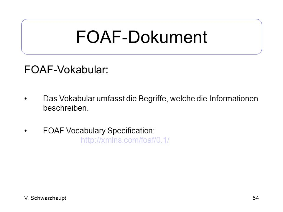 54 FOAF-Dokument FOAF-Vokabular: Das Vokabular umfasst die Begriffe, welche die Informationen beschreiben. FOAF Vocabulary Specification: http://xmlns