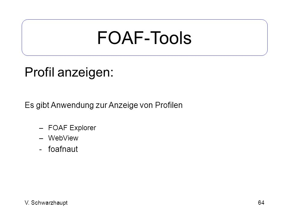 64 FOAF-Tools Profil anzeigen: Es gibt Anwendung zur Anzeige von Profilen –FOAF Explorer –WebView - foafnaut V. Schwarzhaupt