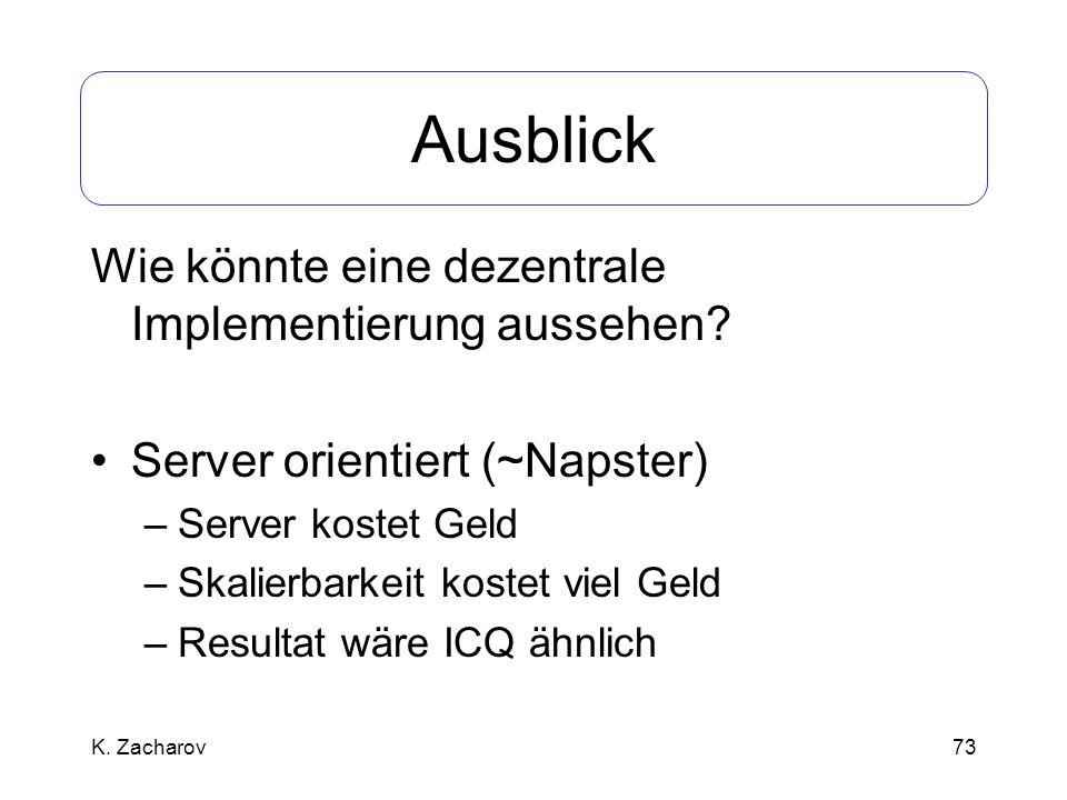 73 Ausblick Wie könnte eine dezentrale Implementierung aussehen? Server orientiert (~Napster) –Server kostet Geld –Skalierbarkeit kostet viel Geld –Re