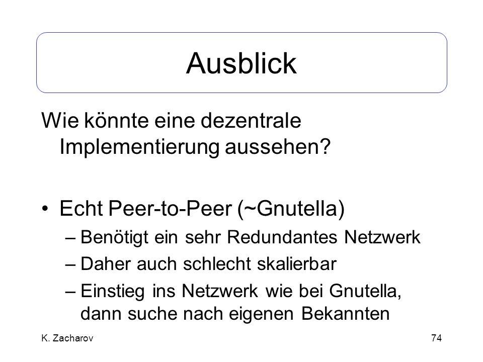 74 Ausblick Wie könnte eine dezentrale Implementierung aussehen? Echt Peer-to-Peer (~Gnutella) –Benötigt ein sehr Redundantes Netzwerk –Daher auch sch