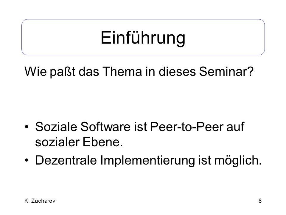 8 Einführung Wie paßt das Thema in dieses Seminar? Soziale Software ist Peer-to-Peer auf sozialer Ebene. Dezentrale Implementierung ist möglich. K. Za