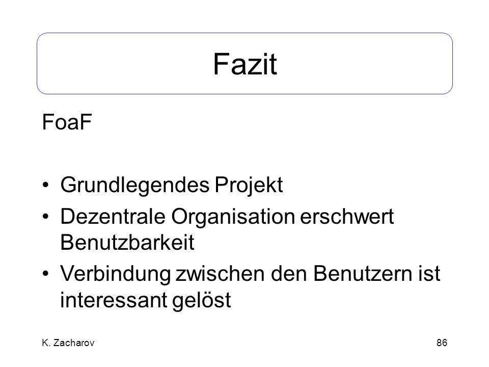86 Fazit FoaF Grundlegendes Projekt Dezentrale Organisation erschwert Benutzbarkeit Verbindung zwischen den Benutzern ist interessant gelöst K. Zachar