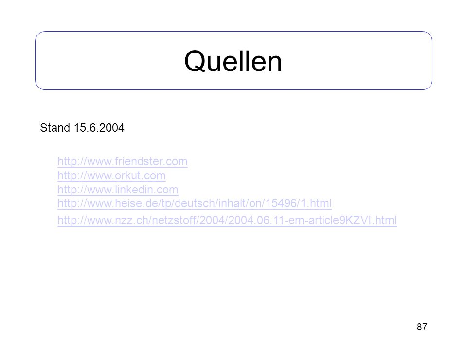 87 Quellen Stand 15.6.2004 http://www.friendster.com http://www.orkut.com http://www.linkedin.com http://www.heise.de/tp/deutsch/inhalt/on/15496/1.htm