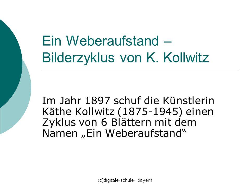 (c)digitale-schule- bayern Ein Weberaufstand – Bilderzyklus von K. Kollwitz Im Jahr 1897 schuf die Künstlerin Käthe Kollwitz (1875-1945) einen Zyklus