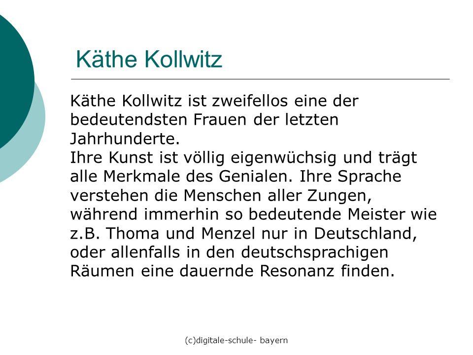 (c)digitale-schule- bayern Käthe Kollwitz Käthe Kollwitz ist zweifellos eine der bedeutendsten Frauen der letzten Jahrhunderte. Ihre Kunst ist völlig