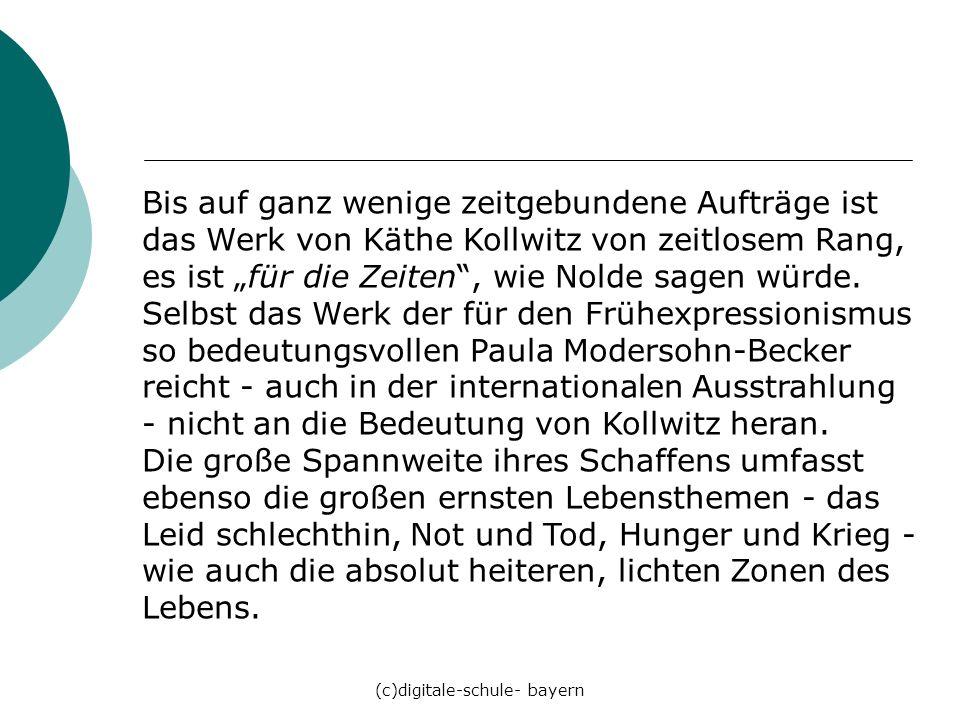 (c)digitale-schule- bayern Bis auf ganz wenige zeitgebundene Aufträge ist das Werk von Käthe Kollwitz von zeitlosem Rang, es ist für die Zeiten, wie N