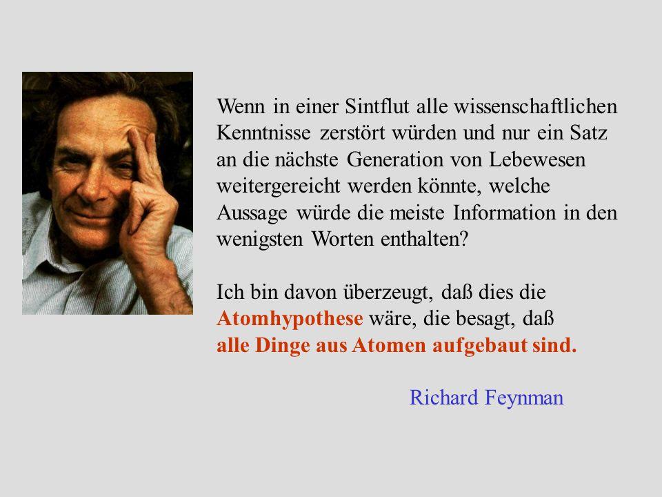 Ich bin davon überzeugt, daß dies die Atomhypothese wäre, die besagt, daß alle Dinge aus Atomen aufgebaut sind. Richard Feynman