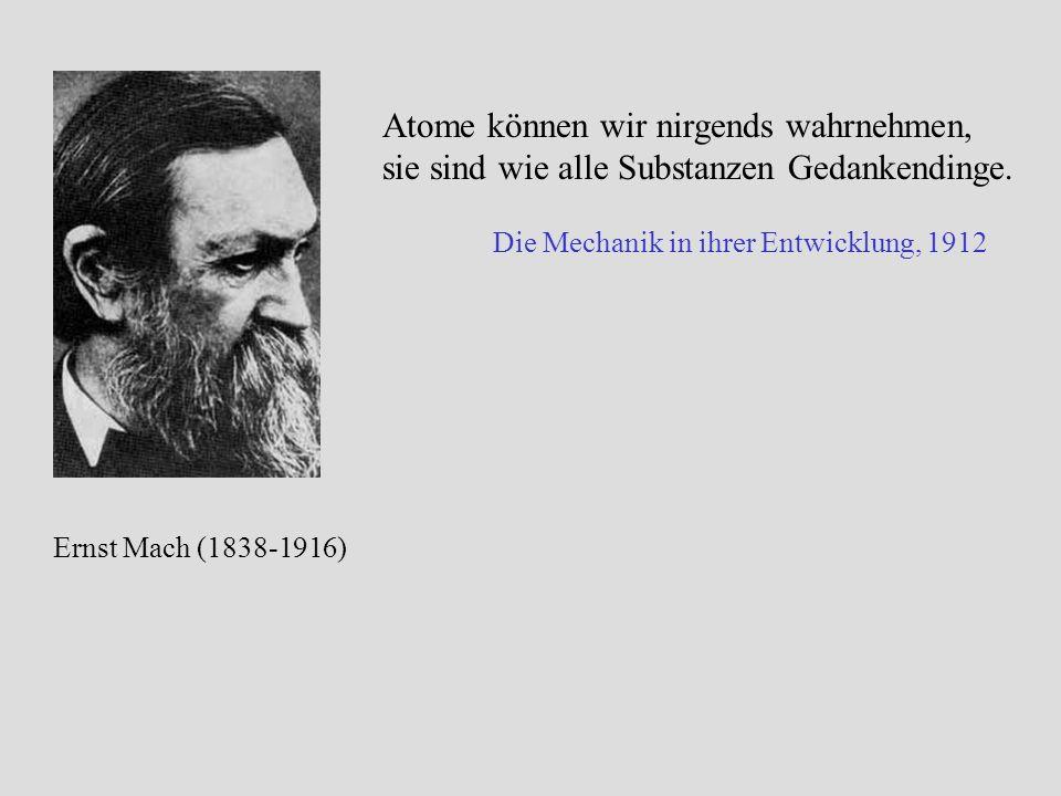 Atome können wir nirgends wahrnehmen, sie sind wie alle Substanzen Gedankendinge. Die Mechanik in ihrer Entwicklung, 1912 Ernst Mach (1838-1916)