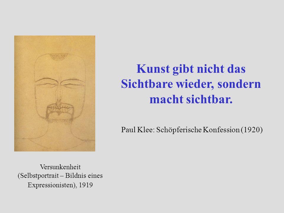 Versunkenheit (Selbstportrait – Bildnis eines Expressionisten), 1919 Kunst gibt nicht das Sichtbare wieder, sondern macht sichtbar. Paul Klee: Schöpfe