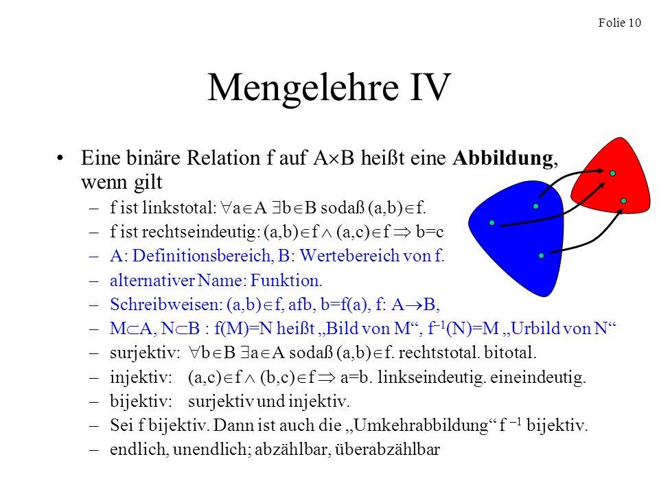 Folie 10 Mengelehre IV Eine binäre Relation f auf A B heißt eine Abbildung, wenn gilt –f ist linkstotal: a A b B sodaß (a,b) f. –f ist rechtseindeutig
