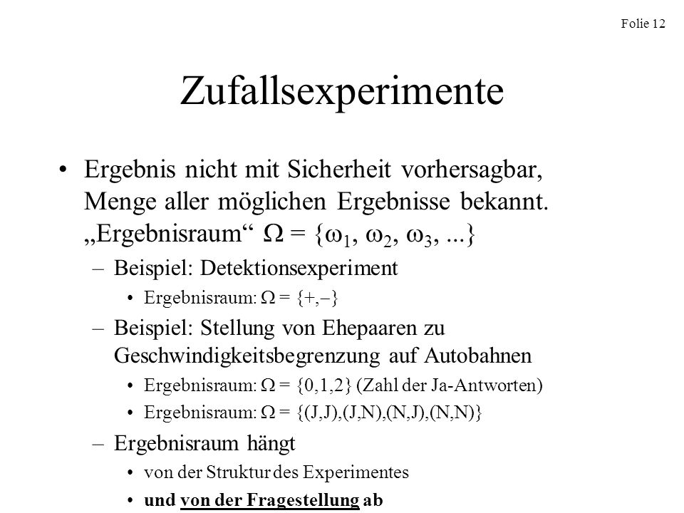 Folie 12 Zufallsexperimente Ergebnis nicht mit Sicherheit vorhersagbar, Menge aller möglichen Ergebnisse bekannt. Ergebnisraum = { 1, 2, 3,...} –Beisp