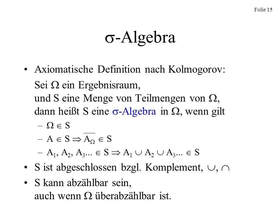 Folie 15 -Algebra Axiomatische Definition nach Kolmogorov: Sei ein Ergebnisraum, und S eine Menge von Teilmengen von, dann heißt S eine -Algebra in, w