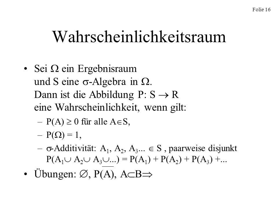 Folie 16 Wahrscheinlichkeitsraum Sei ein Ergebnisraum und S eine -Algebra in. Dann ist die Abbildung P: S R eine Wahrscheinlichkeit, wenn gilt: –P(A)