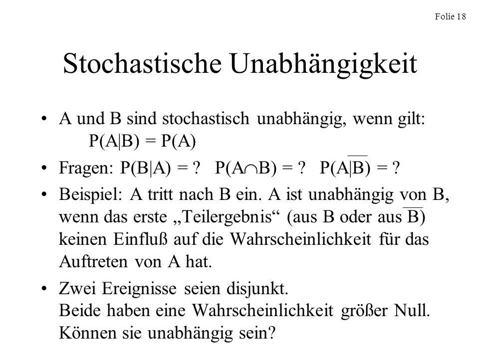 Folie 18 Stochastische Unabhängigkeit A und B sind stochastisch unabhängig, wenn gilt: P(A|B) = P(A) Fragen: P(B|A) = ? P(A B) = ? P(A|B) = ? Beispiel