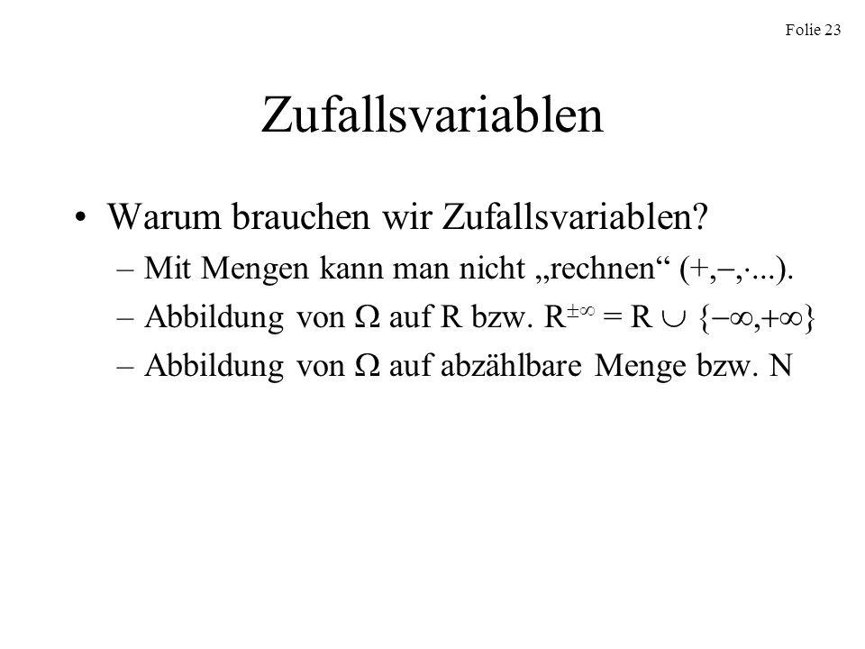 Folie 23 Zufallsvariablen Warum brauchen wir Zufallsvariablen? –Mit Mengen kann man nicht rechnen (+,,...). –Abbildung von auf R bzw. R = R {, } –Abbi