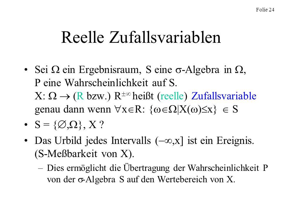 Folie 24 Reelle Zufallsvariablen Sei ein Ergebnisraum, S eine -Algebra in, P eine Wahrscheinlichkeit auf S. X: (R bzw.) R heißt (reelle) Zufallsvariab