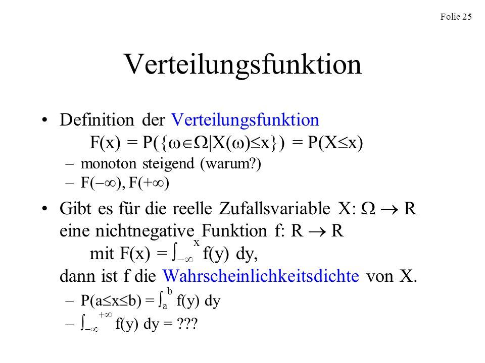 Folie 25 Verteilungsfunktion Definition der Verteilungsfunktion F(x) = P({ |X( ) x}) = P(X x) –monoton steigend (warum?) –F( ), F(+ ) Gibt es für die