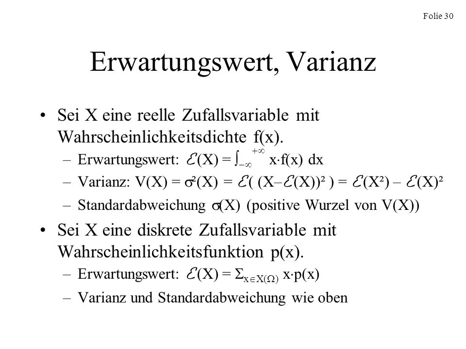 Folie 30 Erwartungswert, Varianz Sei X eine reelle Zufallsvariable mit Wahrscheinlichkeitsdichte f(x). –Erwartungswert: E (X) = x f(x) dx –Varianz: V(