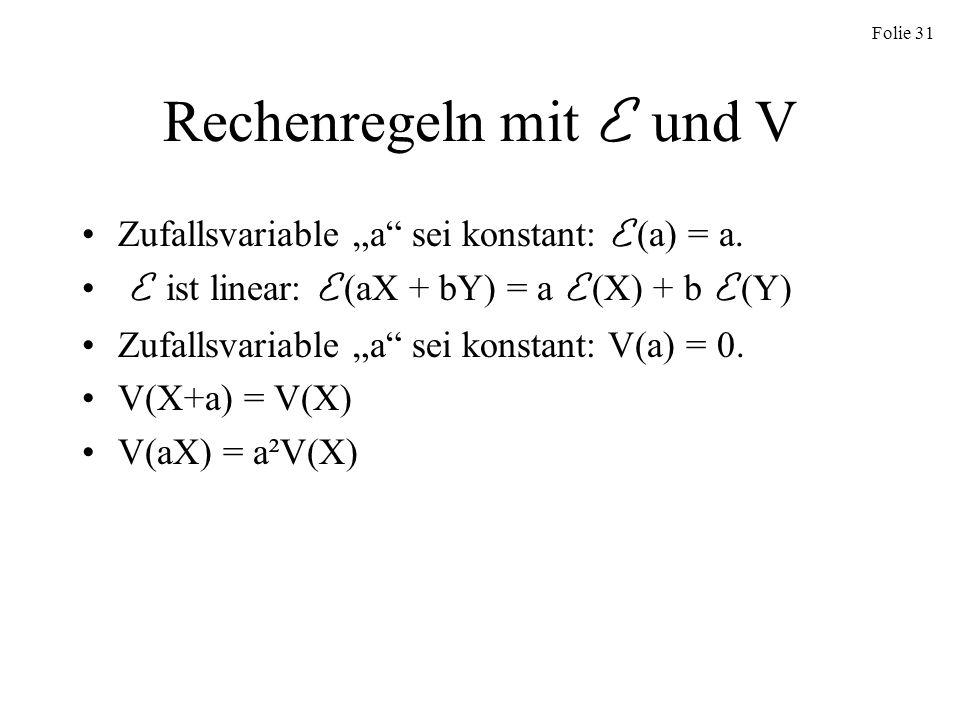 Folie 31 Rechenregeln mit E und V Zufallsvariable a sei konstant: E (a) = a. E ist linear: E (aX + bY) = a E (X) + b E (Y) Zufallsvariable a sei konst