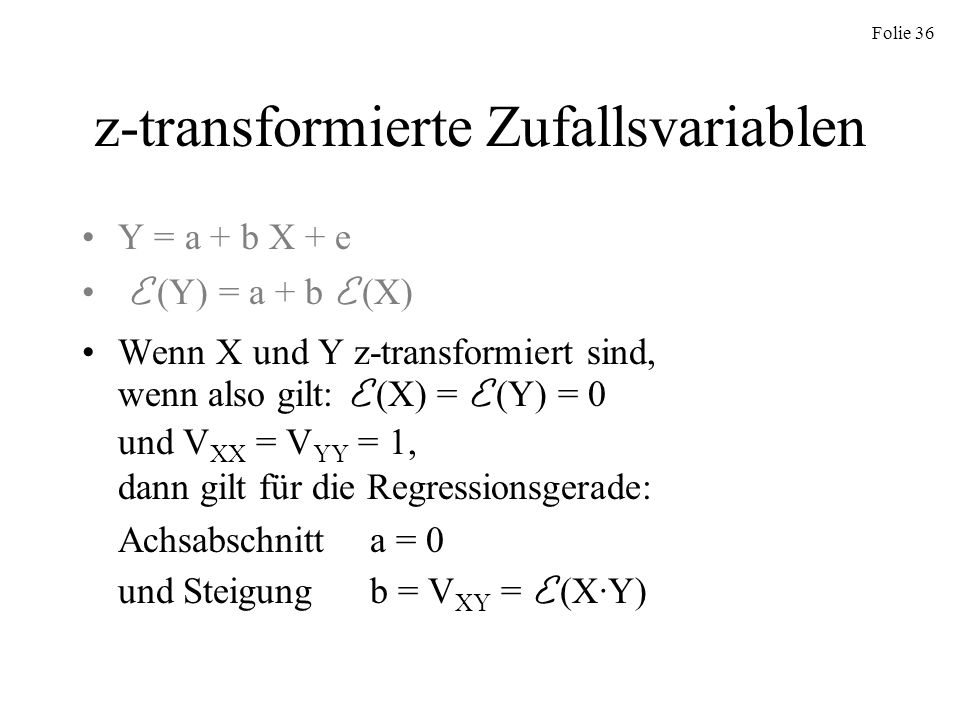 Folie 36 z-transformierte Zufallsvariablen Y = a + b X + e E (Y) = a + b E (X) Wenn X und Y z-transformiert sind, wenn also gilt: E (X) = E (Y) = 0 un