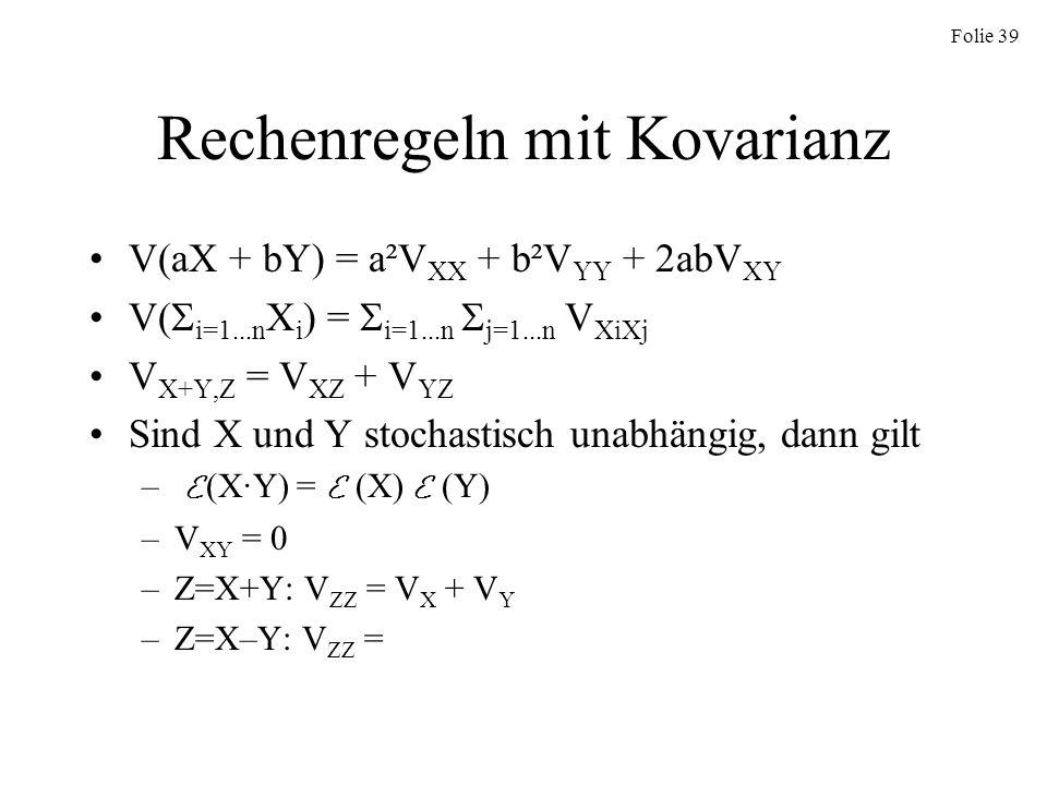 Folie 39 Rechenregeln mit Kovarianz V(aX + bY) = a²V XX + b²V YY + 2abV XY V( i=1...n X i ) = i=1...n j=1...n V XiXj V X+Y,Z = V XZ + V YZ Sind X und