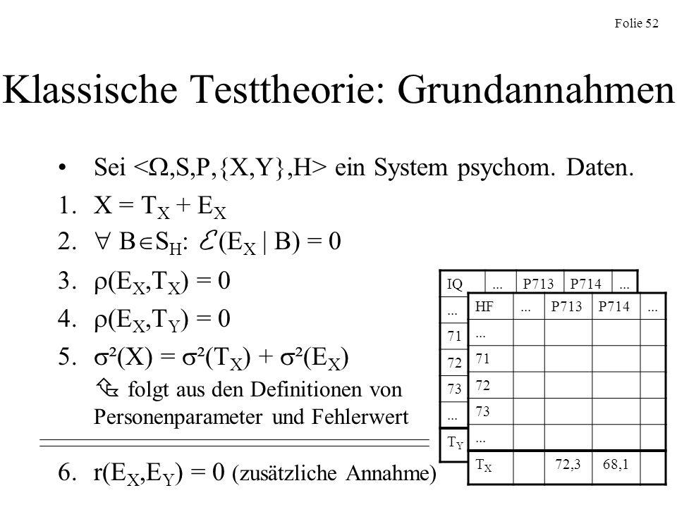 Folie 52 Klassische Testtheorie: Grundannahmen Sei ein System psychom. Daten. 1.X = T X + E X 2. B S H : E (E X | B) = 0 3. (E X,T X ) = 0 4. (E X,T Y