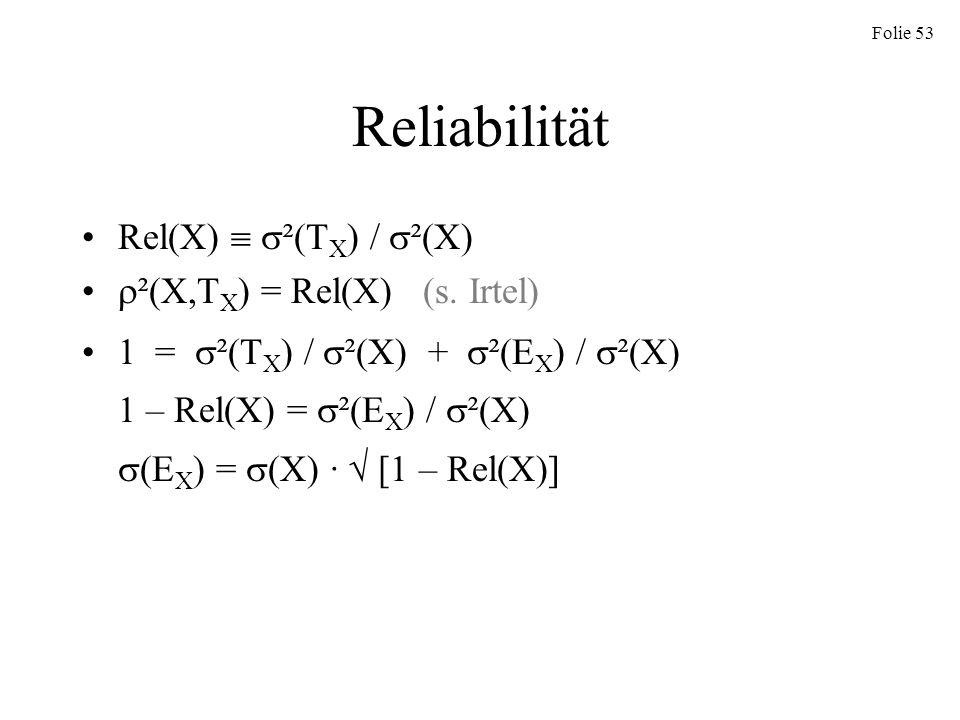 Folie 53 Reliabilität Rel(X) ²(T X ) / ²(X) ²(X,T X ) = Rel(X) (s. Irtel) 1 = ²(T X ) / ²(X) + ²(E X ) / ²(X) 1 – Rel(X) = ²(E X ) / ²(X) (E X ) = (X)