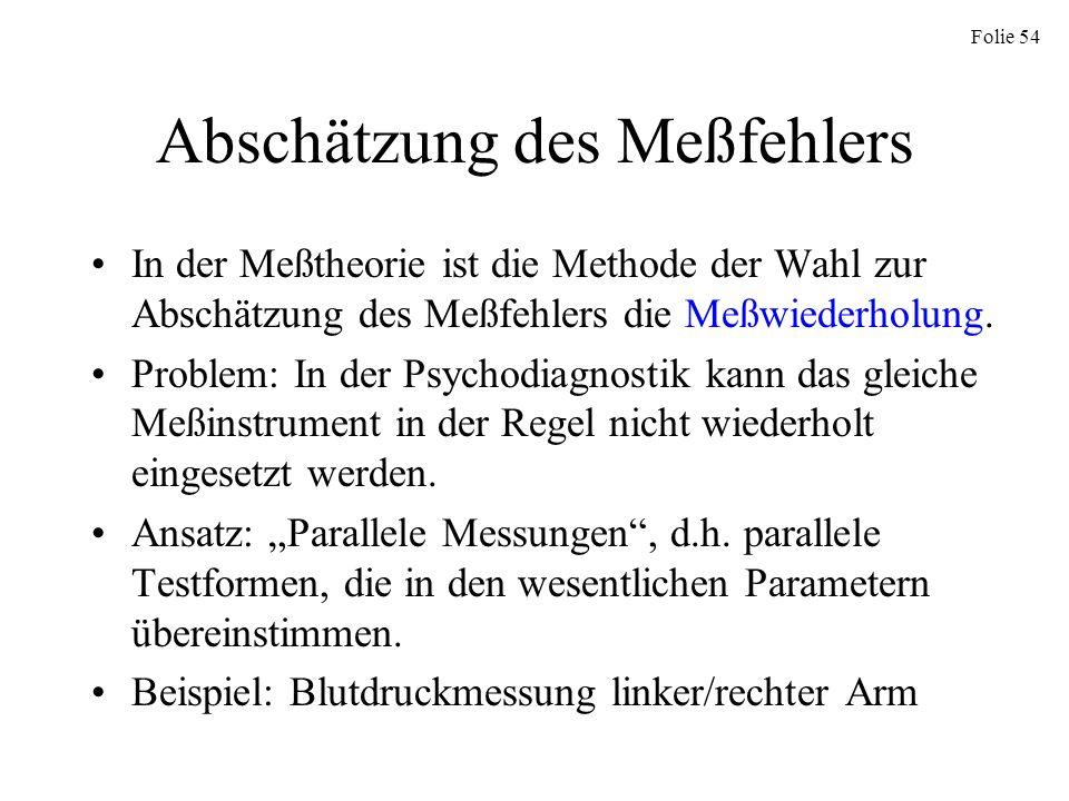 Folie 54 Abschätzung des Meßfehlers In der Meßtheorie ist die Methode der Wahl zur Abschätzung des Meßfehlers die Meßwiederholung. Problem: In der Psy