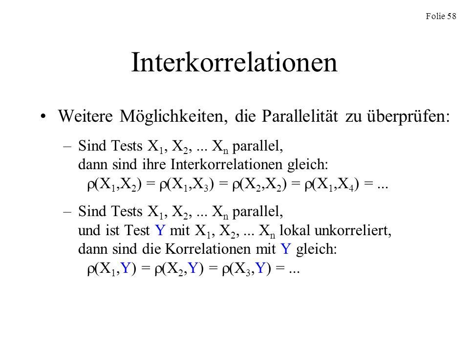 Folie 58 Interkorrelationen Weitere Möglichkeiten, die Parallelität zu überprüfen: –Sind Tests X 1, X 2,... X n parallel, dann sind ihre Interkorrelat