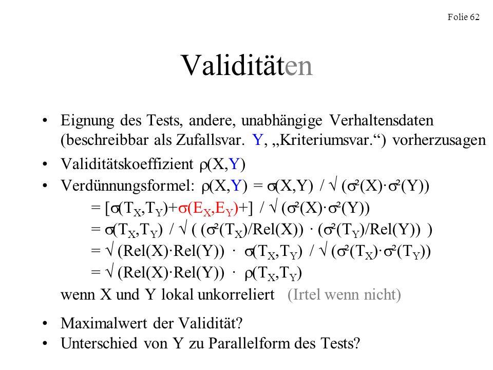 Folie 62 Validitäten Eignung des Tests, andere, unabhängige Verhaltensdaten (beschreibbar als Zufallsvar. Y, Kriteriumsvar.) vorherzusagen Validitätsk