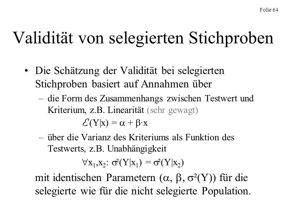 Folie 64 Validität von selegierten Stichproben Die Schätzung der Validität bei selegierten Stichproben basiert auf Annahmen über –die Form des Zusamme