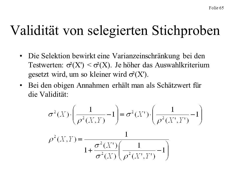 Folie 65 Validität von selegierten Stichproben Die Selektion bewirkt eine Varianzeinschränkung bei den Testwerten: ²(X') < ²(X). Je höher das Auswahlk