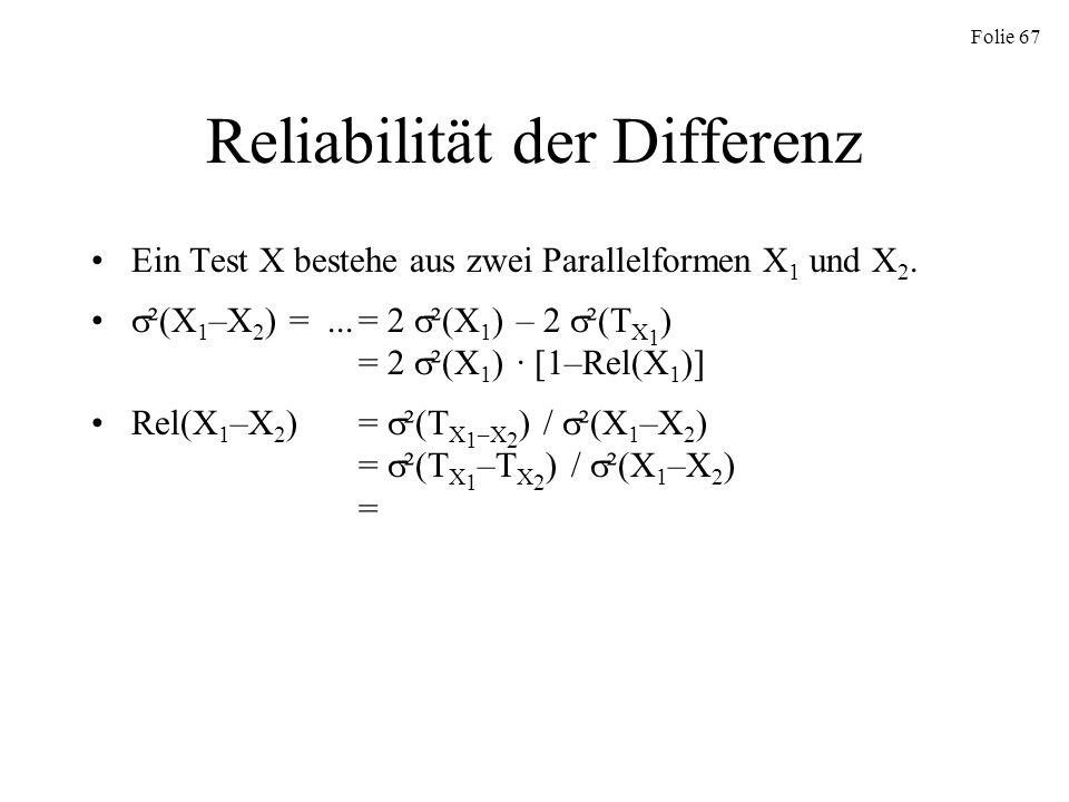 Folie 67 Reliabilität der Differenz Ein Test X bestehe aus zwei Parallelformen X 1 und X 2. ²(X 1 –X 2 ) =...= 2 ²(X 1 ) – 2 ²(T X 1 ) = 2 ²(X 1 ) · [