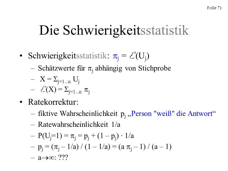 Folie 71 Die Schwierigkeitsstatistik Schwierigkeitsstatistik: j = E (U j ) –Schätzwerte für j abhängig von Stichprobe – X = j=1...n U j – E (X) = j=1.