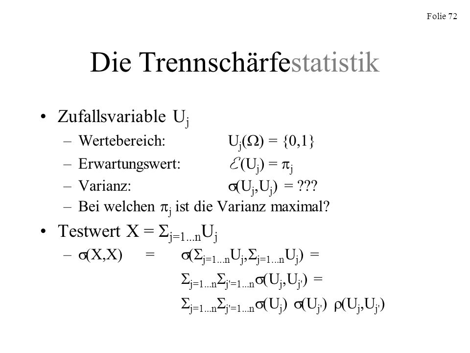 Folie 72 Die Trennschärfestatistik Zufallsvariable U j –Wertebereich:U j ( ) = {0,1} –Erwartungswert: E (U j ) = j –Varianz: (U j,U j ) = ??? –Bei wel