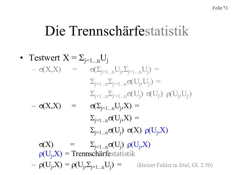 Folie 73 Die Trennschärfestatistik Testwert X = j=1...n U j – (X,X) = ( j=1...n U j, j=1...n U j ) = j=1...n j'=1...n (U j,U j' ) = j=1...n j'=1...n (