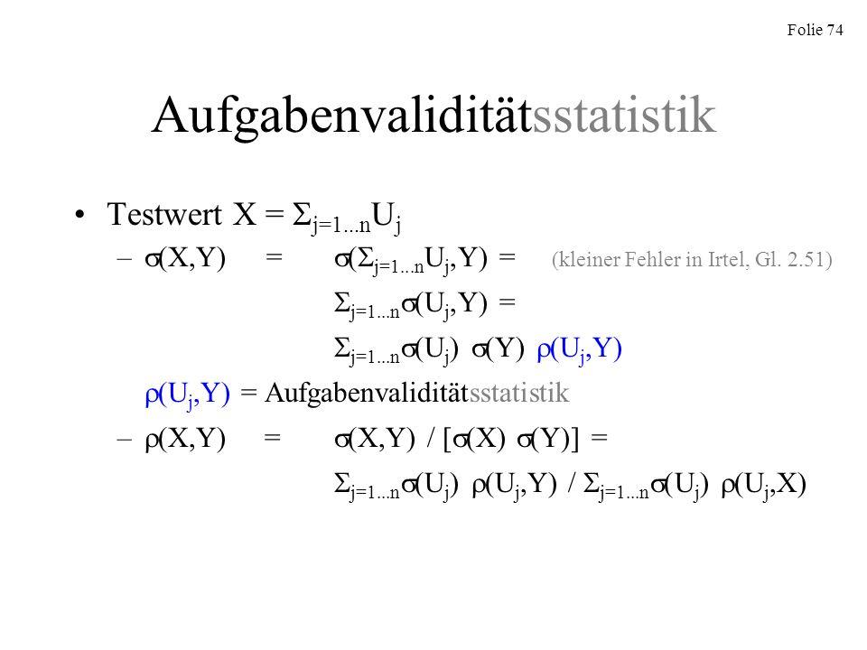 Folie 74 Aufgabenvaliditätsstatistik Testwert X = j=1...n U j – (X,Y) = ( j=1...n U j,Y) = (kleiner Fehler in Irtel, Gl. 2.51) j=1...n (U j,Y) = j=1..