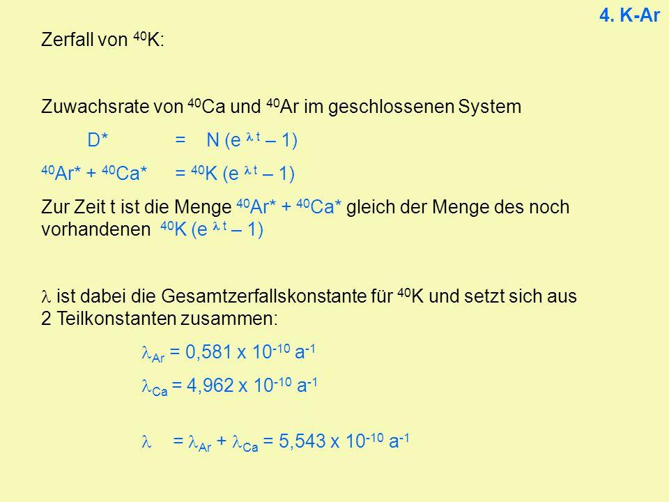 Zerfall von 40 K: Zuwachsrate von 40 Ca und 40 Ar im geschlossenen System D*= N (e t – 1) 40 Ar* + 40 Ca* = 40 K (e t – 1) Zur Zeit t ist die Menge 40 Ar* + 40 Ca* gleich der Menge des noch vorhandenen 40 K (e t – 1) ist dabei die Gesamtzerfallskonstante für 40 K und setzt sich aus 2 Teilkonstanten zusammen: Ar = 0,581 x 10 -10 a -1 Ca = 4,962 x 10 -10 a -1 = Ar + Ca = 5,543 x 10 -10 a -1