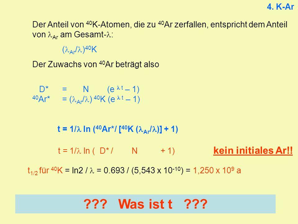 4. K-Ar Der Anteil von 40 K-Atomen, die zu 40 Ar zerfallen, entspricht dem Anteil von Ar am Gesamt- : ( Ar / ) 40 K Der Zuwachs von 40 Ar beträgt also