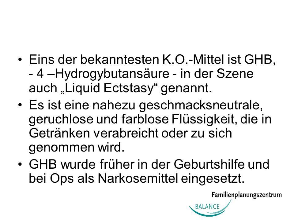 Eins der bekanntesten K.O.-Mittel ist GHB, - 4 –Hydrogybutansäure - in der Szene auch Liquid Ectstasy genannt. Es ist eine nahezu geschmacksneutrale,