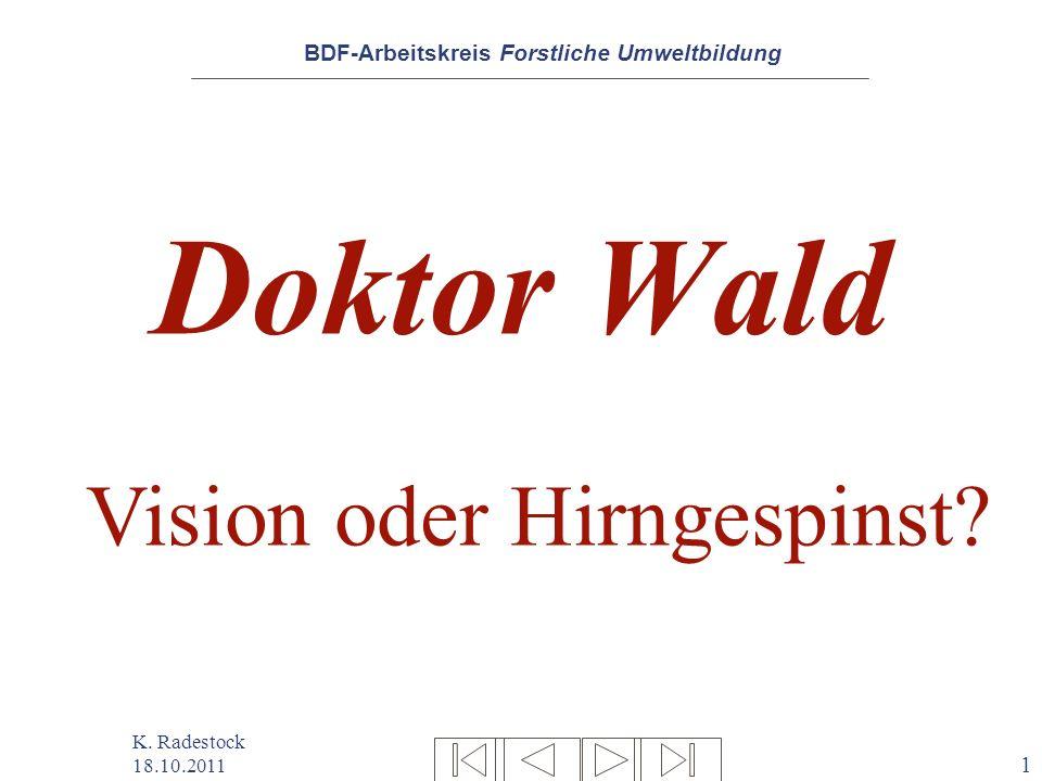 BDF-Arbeitskreis Forstliche Umweltbildung K. Radestock 18.10.2011 1 Doktor Wald Vision oder Hirngespinst?