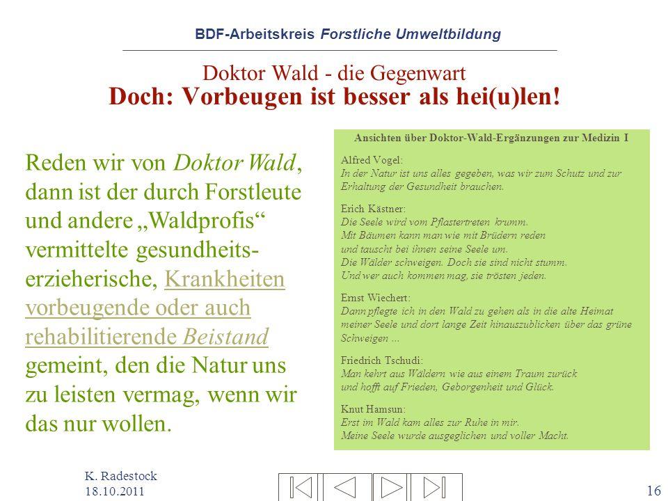 BDF-Arbeitskreis Forstliche Umweltbildung K. Radestock 18.10.2011 16 Doktor Wald - die Gegenwart Doch: Vorbeugen ist besser als hei(u)len! Ansichten ü